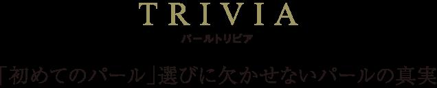 TRIVIA パールトリビア 「初めてのパール」選びに欠かせないパールの真実